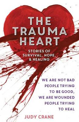 The Trauma Heart: We Are Not Bad People Trying to Be Good, We Are Wounded People Trying to Heal--Stories of Survival, Hope, and Healing by Judy Crane