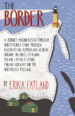 The Border - A Journey Around Russia: SHORTLISTED FOR THE STANFORD DOLMAN TRAVEL BOOK OF THE YEAR 2020 by Erika Fatland