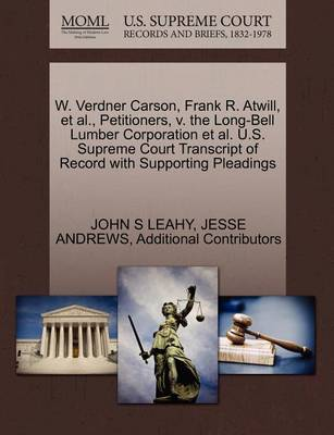 W. Verdner Carson, Frank R. Atwill, et al., Petitioners, V. the Long-Bell Lumber Corporation et al. U.S. Supreme Court Transcript of Record with Supporting Pleadings by John S Leahy