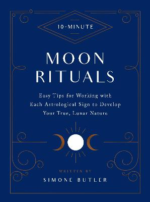 10-Minute Moon Rituals: Easy Tips for Working with Each Astrological Sign to Develop Your True, Lunar Nature book