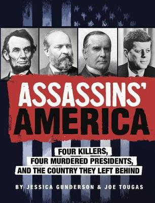 Assassins' America: Four Killers, Four Murdered Presidents and the Country They Left Behind by Jessica Gunderson