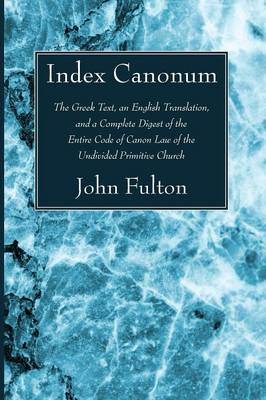 Index Canonum: The Greek Text, an English Translation, and a Complete Digest of the Entire Code of Canon Law of the Undivided Primiti by John Ed Fulton