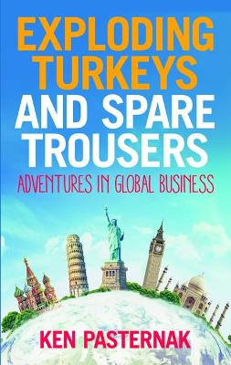 Exploding Turkeys and Spare Trousers: Adventures in global business by Ken Pasternak