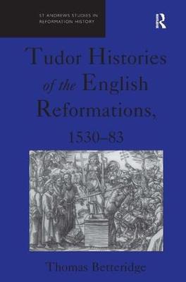 Tudor Histories of the English Reformations, 1530-83 by Thomas Betteridge