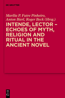 Intende, Lector - Echoes of Myth, Religion and Ritual in the Ancient Novel by Marilia P. Futre Pinheiro