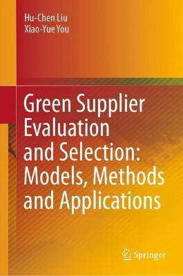 Green Supplier Evaluation and Selection: Models, Methods and Applications by Hu-Chen Liu
