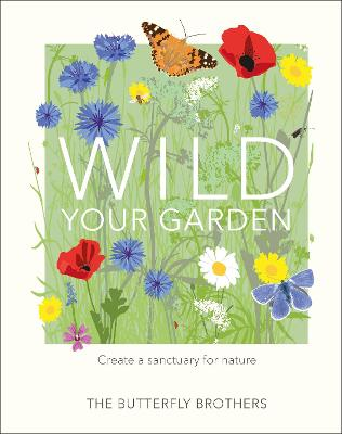 Wild Your Garden: Create a sanctuary for nature by The Butterfly Brothers