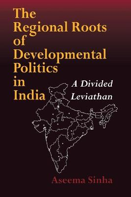 The Regional Roots of Developmental Politics in India by Aseema Sinha