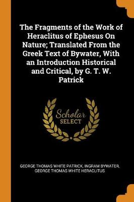 The Fragments of the Work of Heraclitus of Ephesus on Nature; Translated from the Greek Text of Bywater, with an Introduction Historical and Critical, by G. T. W. Patrick by George Thomas White Patrick