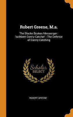 Robert Greene, M.A.: The Blacke Bookes Messenger: 'cuthbert Conny-Catcher': The Defence of Conny-Catching by Robert Greene