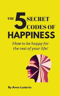 The 5 Secret Codes of Happiness: How to be happy for the rest of your life! by Anne Opaon Lusterio