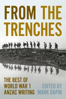 From The Trenches: The Best Anzac Writing Of World War One by Mark Dapin