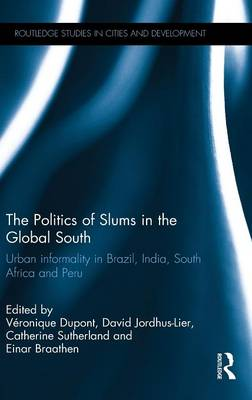 The Politics of Slums in the Global South: Urban Informality in Brazil, India, South Africa and Peru by Veronique Dupont