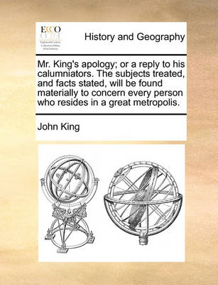 Mr. King's Apology; Or a Reply to His Calumniators. the Subjects Treated, and Facts Stated, Will Be Found Materially to Concern Every Person Who Resides in a Great Metropolis by John King