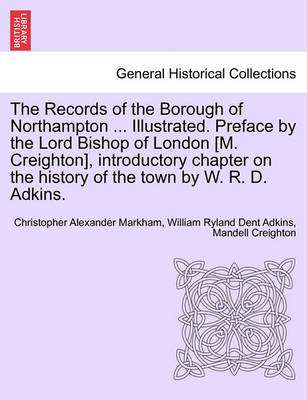 The Records of the Borough of Northampton ... Illustrated. Preface by the Lord Bishop of London [M. Creighton], Introductory Chapter on the History of the Town by W. R. D. Adkins. by Christopher Alexander Markham