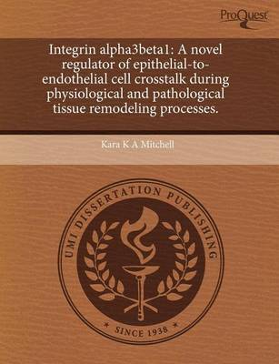 Integrin Alpha3beta1: A Novel Regulator of Epithelial-To-Endothelial Cell CrossTalk During Physiological and Pathological Tissue Remodeling by Kara K a Mitchell