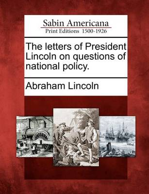 The Letters of President Lincoln on Questions of National Policy. by Abraham Lincoln