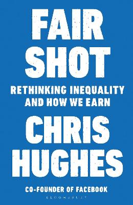 Fair Shot: Rethinking Inequality and How We Earn by Chris Hughes