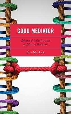 Good Mediator: Relational Characteristics of Effective Mediators by Su-Mi Lee