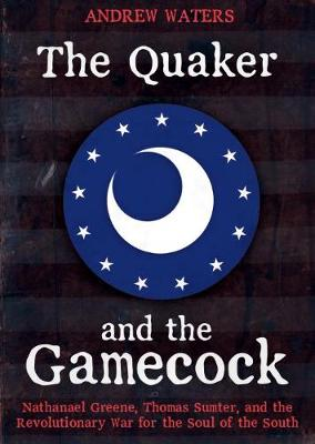 The Quaker and the Gamecock: Nathanael Greene, Thomas Sumter, and the Revolutionary War for the Soul of the South by Andrew Waters