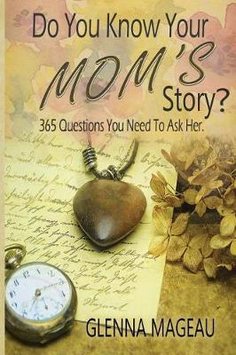Do You Know Your Mom's Story?: 365 Questions You Need to Ask Her by Glenna Mageau