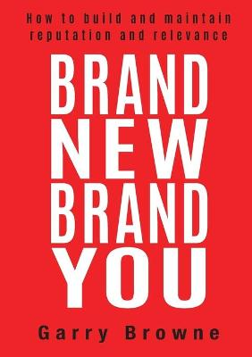 Brand New Brand You: How to Build and Maintain Reputation and Relevance by Garry Browne