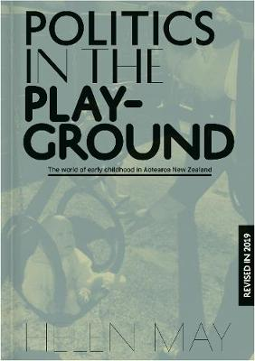 Politics in the Playground: The world of early childhood education in Aotearoa New Zealand by Helen May