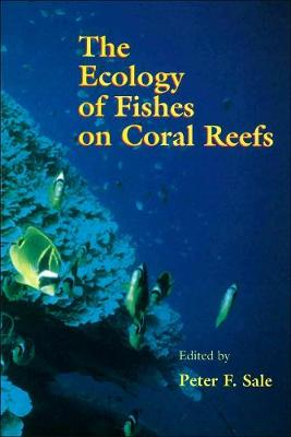 Ecology of Fishes on Coral Reefs by Peter F. Sale