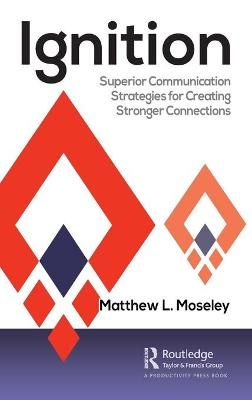 Ignition: Superior Communication Strategies for Creating Stronger Connections by Matthew L. Moseley
