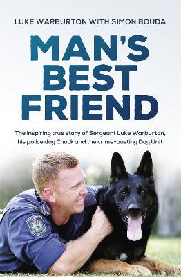 Man's Best Friend: The inspiring true story of Sergeant Luke Warburton, his police dog Chuck and the crime-busting Dog Unit by Luke Warburton
