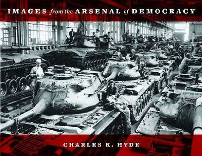 Images from the Arsenal of Democracy by Charles K. Hyde