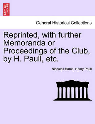 Reprinted, with Further Memoranda or Proceedings of the Club, by H. Paull, Etc. by Nicholas Harris