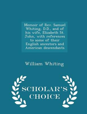 Memoir of REV. Samuel Whiting, D.D., and of His Wife, Elizabeth St. John, with References to Some of Their English Ancestors and American Descendants - Scholar's Choice Edition by Dr William Whiting