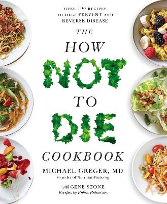 The How Not To Die Cookbook: Over 100 Recipes to Help Prevent and Reverse Disease by Michael Greger