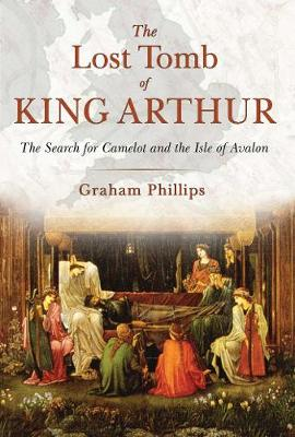 The Lost Tomb of King Arthur by Graham Phillips