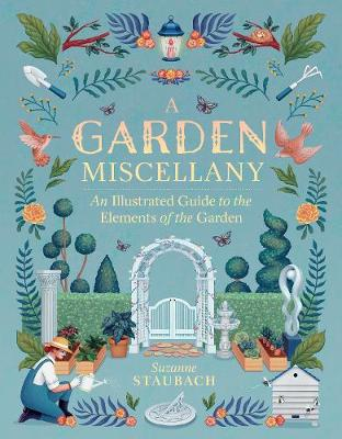 Garden Miscellany: An Illustrated Guide to the Elements of the Garden by Suzanne Staubach