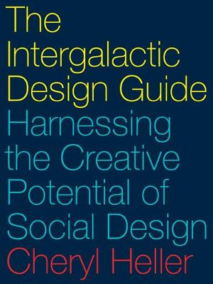 The Intergalactic Design Guide: Harnessing the Creative Potential of Social Design by Cheryl Heller