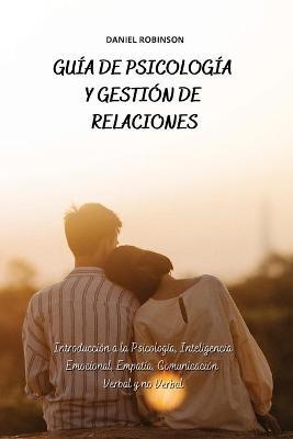 Guia de Psicologia y Gestion de las Relaciones - A Guide to Psychology and Relationship Management: Introduccion a la Psicologia, Inteligencia Emocional, Empatia, Comunicacion Verbal y no Verbal by Daniel Robinson