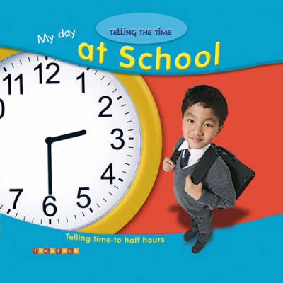 My Day at School: Telling Time to Half Hours by Alice Proctor