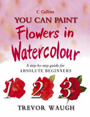 You Can Paint Flowers in Watercolour by Trevor Waugh