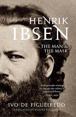 Henrik Ibsen: The Man and the Mask by Ivo de Figueiredo