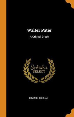 Walter Pater: A Critical Study by Edward Thomas
