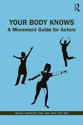 Your Body Knows: A Movement Guide for Actors by Meade Andrews, PhD