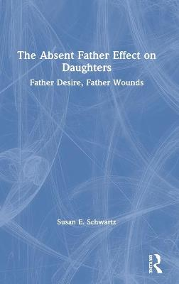The Absent Father Effect on Daughters: Father Desire, Father Wounds by Susan E. Schwartz