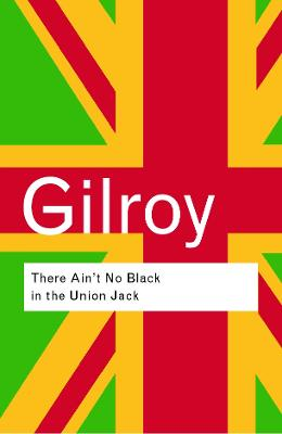 There Ain't No Black in the Union Jack by Paul Gilroy