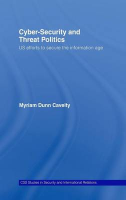 Cyber-Security and Threat Politics: US Efforts to Secure the Information Age by Myriam Dunn Cavelty