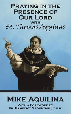 Praying in the Presence of Our Lord with St. Thomas Aquinas by Mike Aquilina