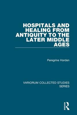 Hospitals and Healing from Antiquity to the Later Middle Ages by Peregrine Horden