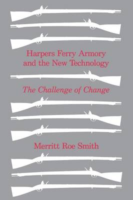 Harpers Ferry Armory and the New Technology by Merritt Roe Smith