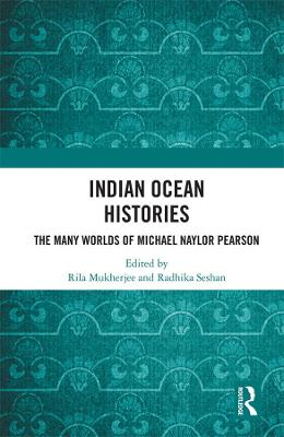 Indian Ocean Histories: The Many Worlds of Michael Naylor Pearson by Rila Mukherjee